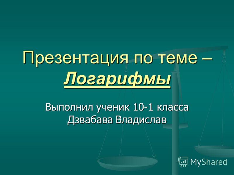 Презентация по теме – Логарифмы Выполнил ученик 10-1 класса Дзвабава Владислав