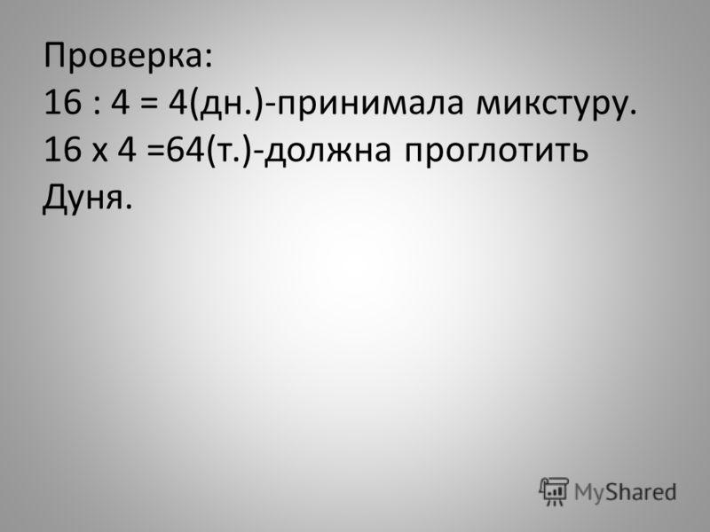 Проверка: 16 : 4 = 4(дн.)-принимала микстуру. 16 x 4 =64(т.)-должна проглотить Дуня.