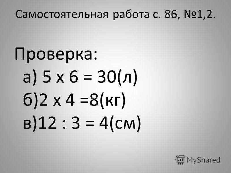 Самостоятельная работа с. 86, 1,2. Проверка: а) 5 x 6 = 30(л) б)2 x 4 =8(кг) в)12 : 3 = 4(см)