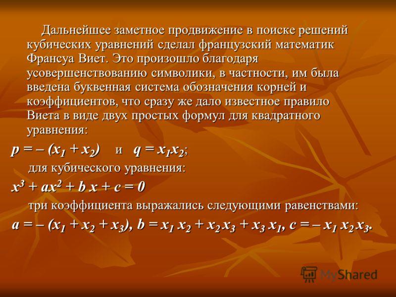Дальнейшее заметное продвижение в поиске решений кубических уравнений сделал французский математик Франсуа Виет. Это произошло благодаря усовершенствованию символики, в частности, им была введена буквенная система обозначения корней и коэффициентов,