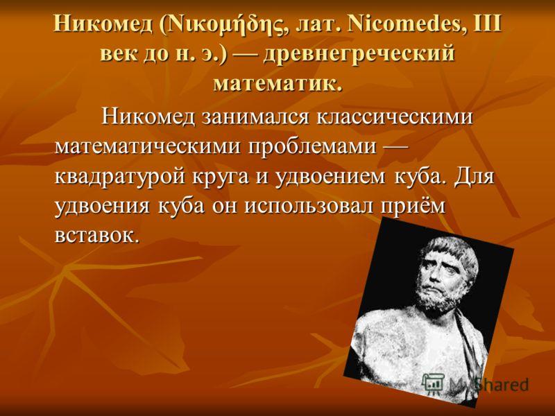 Никомед (Nικoμήδης, лат. Nicomedes, III век до н. э.) древнегреческий математик. Никомед занимался классическими математическими проблемами квадратурой круга и удвоением куба. Для удвоения куба он использовал приём вставок. Никомед занимался классиче