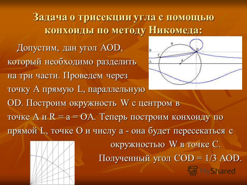 Задача о трисекции угла с помощью конхоиды по методу Никомеда: Допустим, дан угол АОD, Допустим, дан угол АОD, который необходимо разделить на три части. Проведем через точку А прямую L, параллельную ОD. Построим окружность W с центром в точке А и R