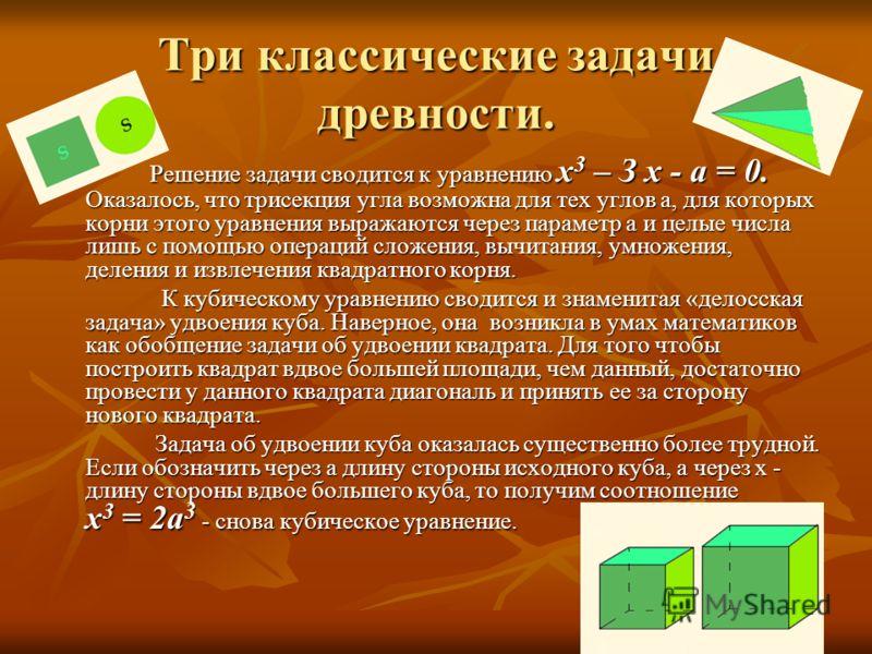 Три классические задачи древности. Решение задачи сводится к уравнению х 3 – З х - а = 0. Оказалось, что трисекция угла возможна для тех углов a, для которых корни этого уравнения выражаются через параметр а и целые числа лишь с помощью операций слож