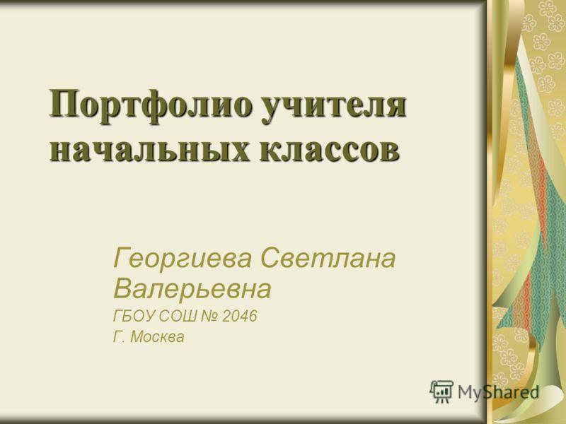 Портфолио учителя начальных классов Георгиева Светлана Валерьевна ГБОУ СОШ 2046 Г. Москва