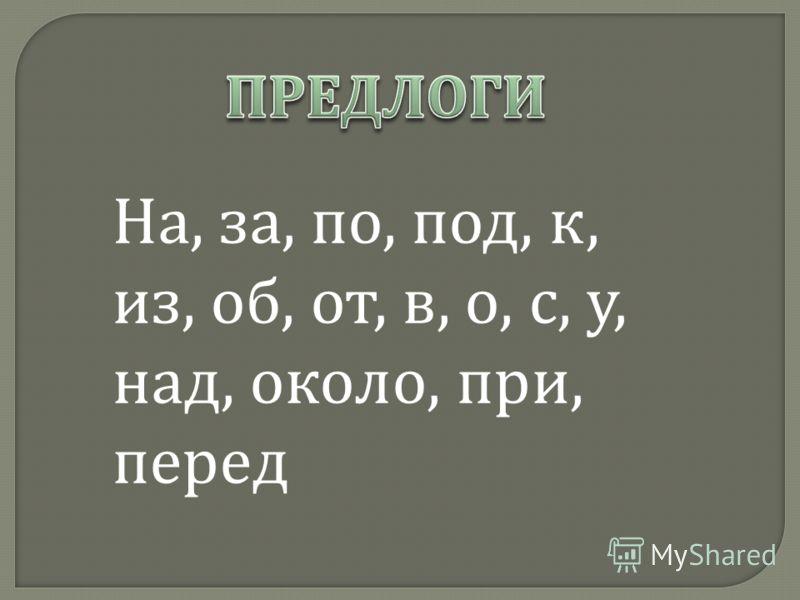 На, за, по, под, к, из, об, от, в, о, с, у, над, около, при, перед