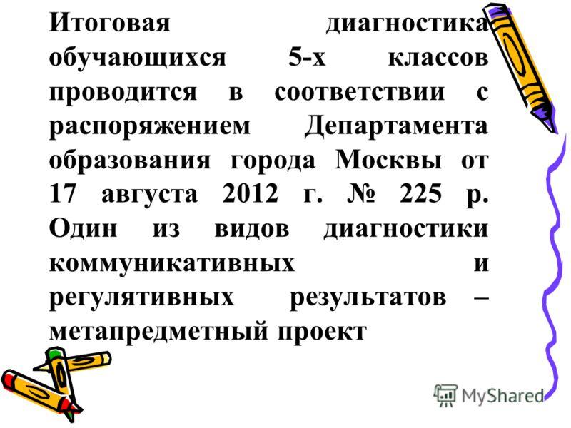 Итоговая диагностика обучающихся 5-х классов проводится в соответствии с распоряжением Департамента образования города Москвы от 17 августа 2012 г. 225 р. Один из видов диагностики коммуникативных и регулятивных результатов – метапредметный проект