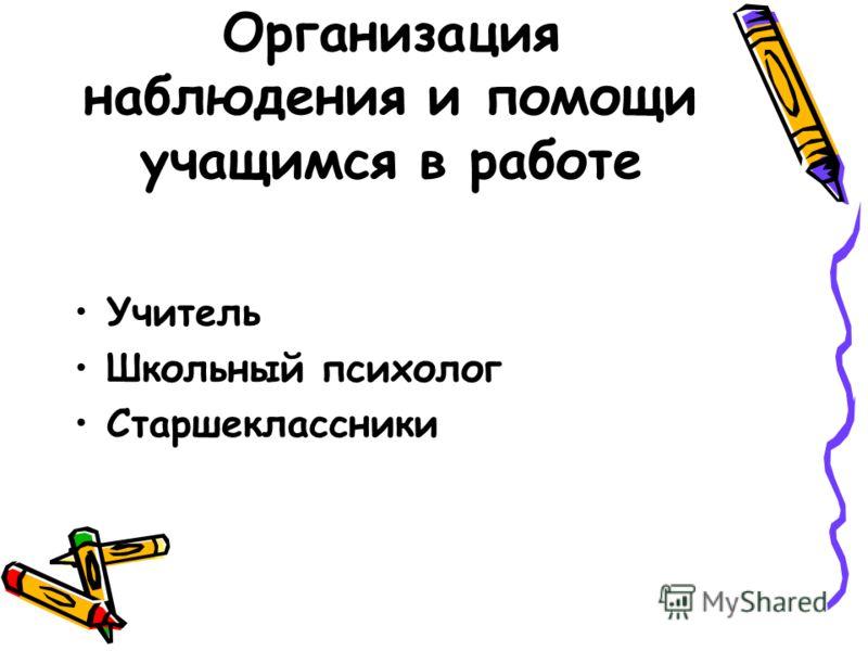 Организация наблюдения и помощи учащимся в работе Учитель Школьный психолог Старшеклассники