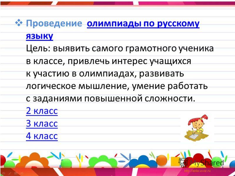 Проведение олимпиады по русскому языку Цель: выявить самого грамотного ученика в классе, привлечь интерес учащихся к участию в олимпиадах, развивать логическое мышление, умение работать с заданиями повышенной сложности. 2 класс 3 класс 4 классолимпиа