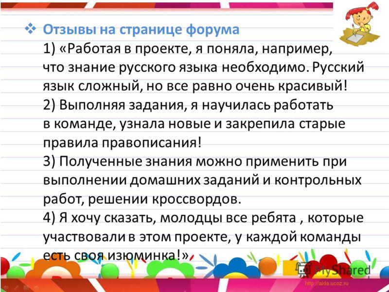 Отзывы на странице форума 1) «Работая в проекте, я поняла, например, что знание русского языка необходимо. Русский язык сложный, но все равно очень красивый! 2) Выполняя задания, я научилась работать в команде, узнала новые и закрепила старые правила