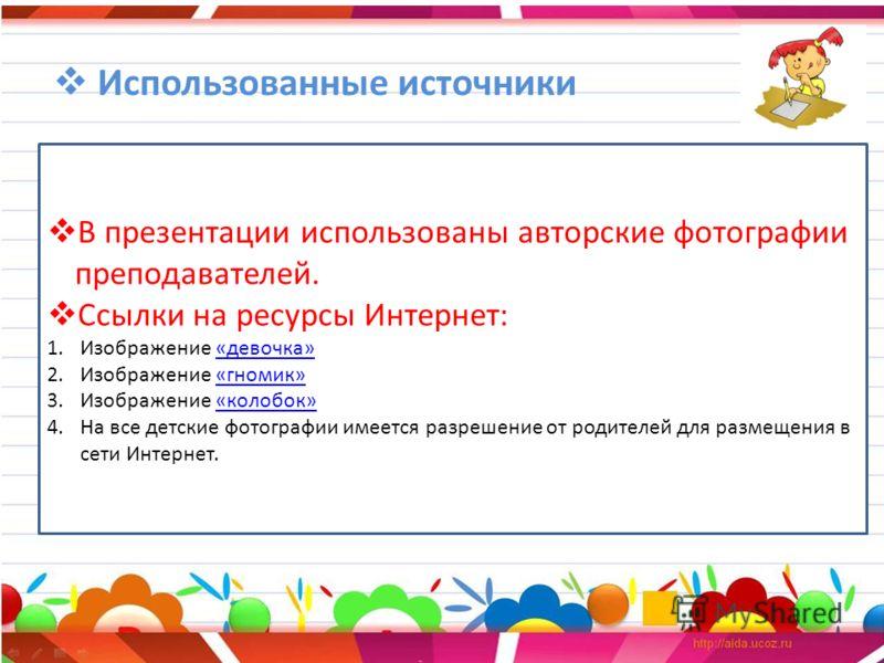 Использованные источники В презентации использованы авторские фотографии преподавателей. Ссылки на ресурсы Интернет: 1.Изображение «девочка»«девочка» 2.Изображение «гномик»«гномик» 3.Изображение «колобок»«колобок» 4.На все детские фотографии имеется