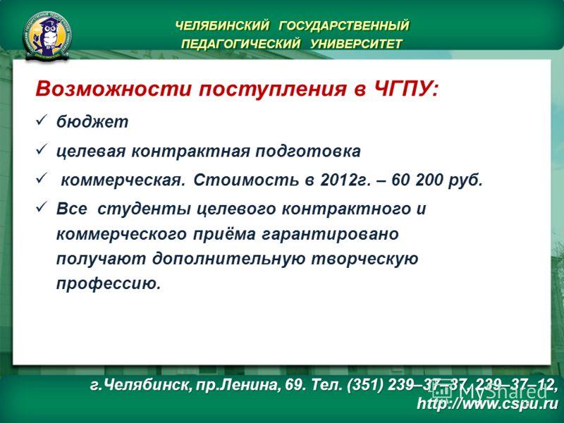г.Челябинск, пр.Ленина, 69. Тел. (351) 239–37–37, 239–37–12, http://www.cspu.ru ЧЕЛЯБИНСКИЙ ГОСУДАРСТВЕННЫЙ ПЕДАГОГИЧЕСКИЙ УНИВЕРСИТЕТ ЧЕЛЯБИНСКИЙ ГОСУДАРСТВЕННЫЙ ПЕДАГОГИЧЕСКИЙ УНИВЕРСИТЕТ Возможности поступления в ЧГПУ: бюджет целевая контрактная п