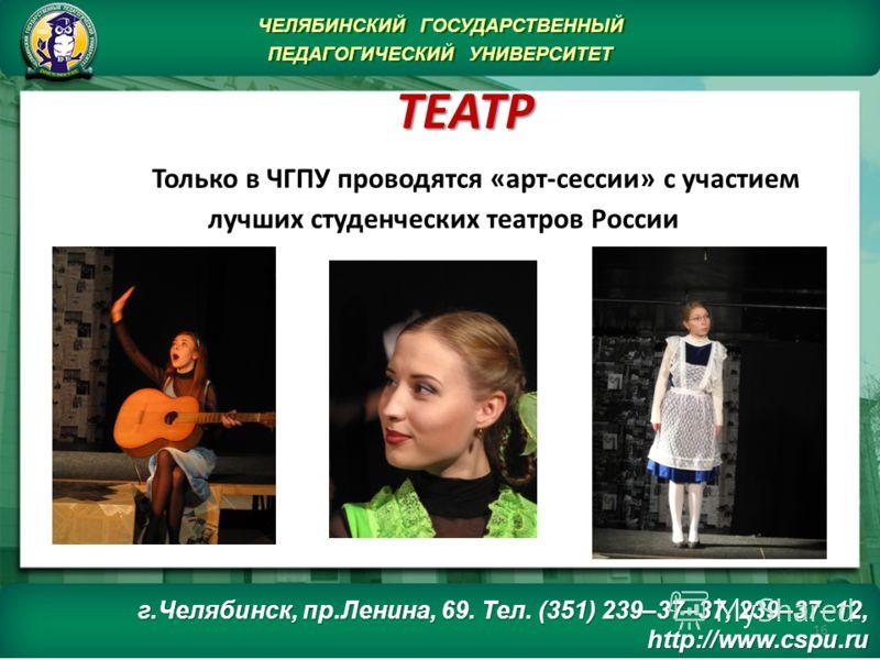 ТЕАТР ТЕАТР Только в ЧГПУ проводятся «арт-сессии» с участием лучших студенческих театров России 16 ЧЕЛЯБИНСКИЙ ГОСУДАРСТВЕННЫЙ ПЕДАГОГИЧЕСКИЙ УНИВЕРСИТЕТ ЧЕЛЯБИНСКИЙ ГОСУДАРСТВЕННЫЙ ПЕДАГОГИЧЕСКИЙ УНИВЕРСИТЕТ г.Челябинск, пр.Ленина, 69. Тел. (351) 23