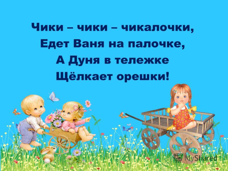 Чики – чики – чикалочки, Едет Ваня на палочке, А Дуня в тележке Щёлкает орешки!