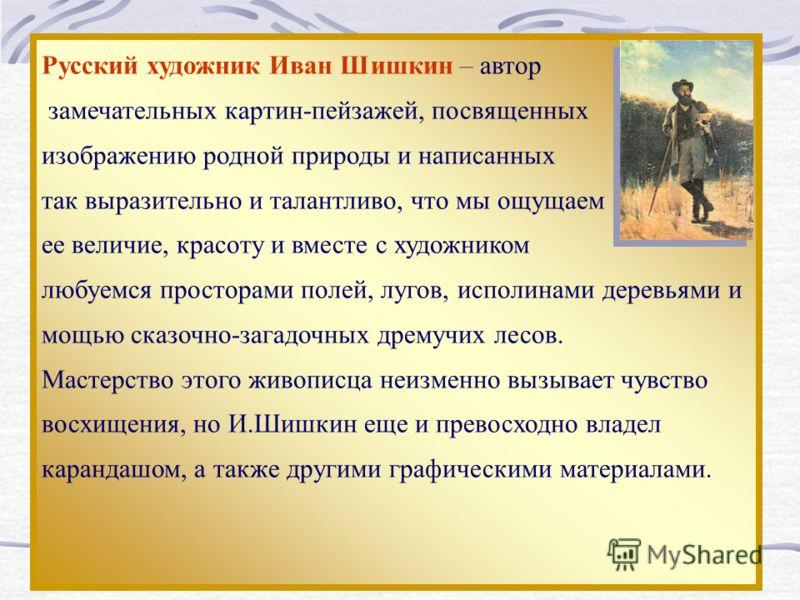 Русский художник Иван Шишкин – автор замечательных картин-пейзажей, посвященных изображению родной природы и написанных так выразительно и талантливо, что мы ощущаем ее величие, красоту и вместе с художником любуемся просторами полей, лугов, исполина