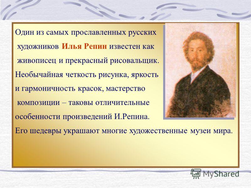 Один из самых прославленных русских художников Илья Репин известен как живописец и прекрасный рисовальщик. Необычайная четкость рисунка, яркость и гармоничность красок, мастерство композиции – таковы отличительные особенности произведений И.Репина. Е