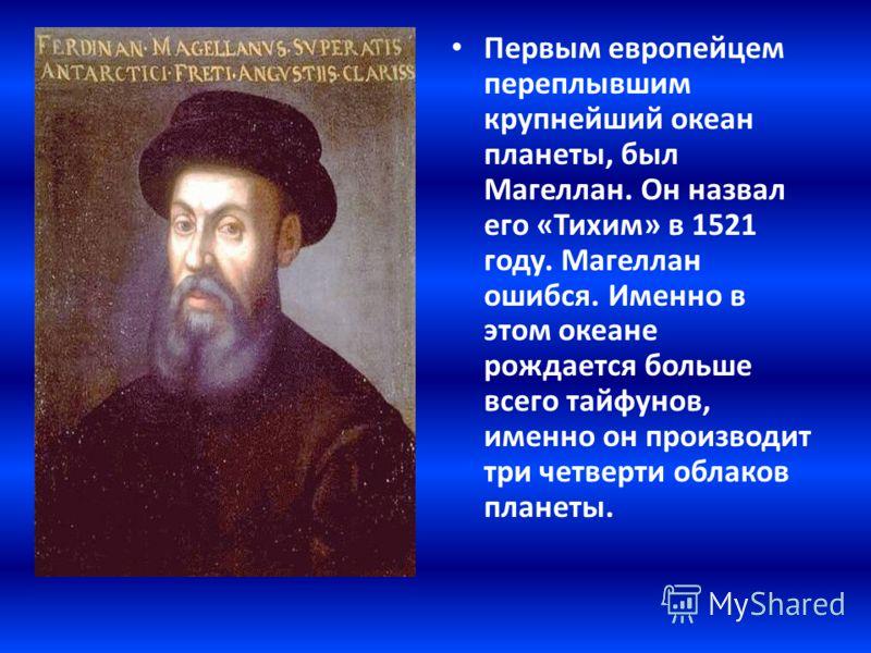 Первым европейцем переплывшим крупнейший океан планеты, был Магеллан. Он назвал его «Тихим» в 1521 году. Магеллан ошибся. Именно в этом океане рождается больше всего тайфунов, именно он производит три четверти облаков планеты.