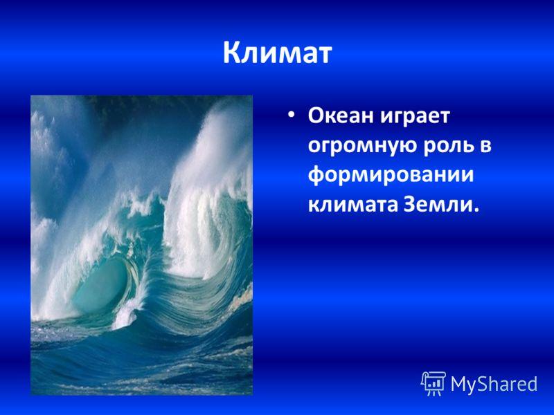 Климат Океан играет огромную роль в формировании климата Земли.