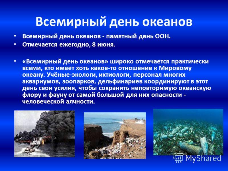 Всемирный день океанов Всемирный день океанов - памятный день ООН. Отмечается ежегодно, 8 июня. «Всемирный день океанов» широко отмечается практически всеми, кто имеет хоть какое-то отношение к Мировому океану. Учёные-экологи, ихтиологи, персонал мно