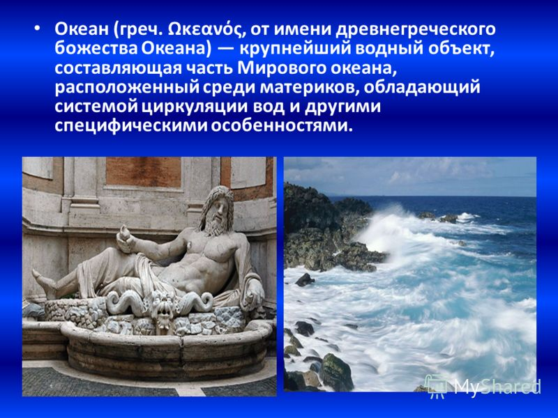 Океан (греч. Ωκεανός, от имени древнегреческого божества Океана) крупнейший водный объект, составляющая часть Мирового океана, расположенный среди материков, обладающий системой циркуляции вод и другими специфическими особенностями.