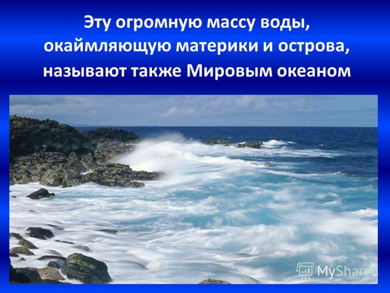 Эту огромную массу воды, окаймляющую материки и острова, называют также Мировым океаном
