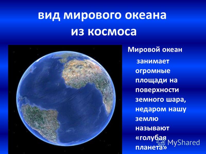 вид мирового океана из космоса Мировой океан занимает огромные площади на поверхности земного шара, недаром нашу землю называют «голубая планета»