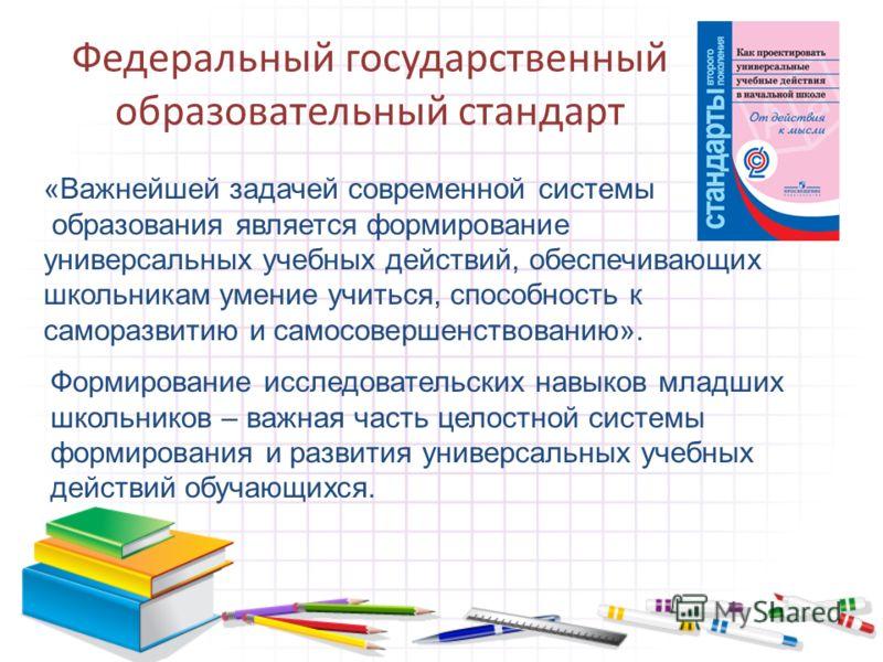 Федеральный государственный образовательный стандарт «Важнейшей задачей современной системы образования является формирование универсальных учебных действий, обеспечивающих школьникам умение учиться, способность к саморазвитию и самосовершенствованию