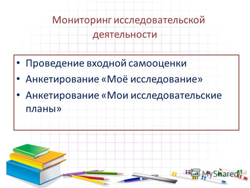 Проведение входной самооценки Анкетирование «Моё исследование» Анкетирование «Мои исследовательские планы» Мониторинг исследовательской деятельности