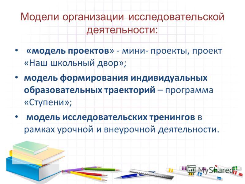 Модели организации исследовательской деятельности: «модель проектов» - мини- проекты, проект «Наш школьный двор»; модель формирования индивидуальных образовательных траекторий – программа «Ступени»; модель исследовательских тренингов в рамках урочной