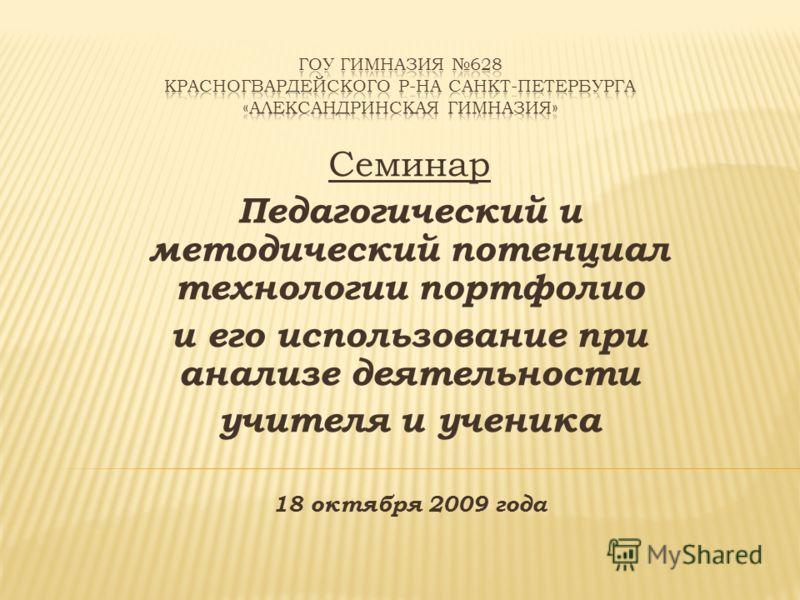 Семинар Педагогический и методический потенциал технологии портфолио и его использование при анализе деятельности учителя и ученика 18 октября 2009 года