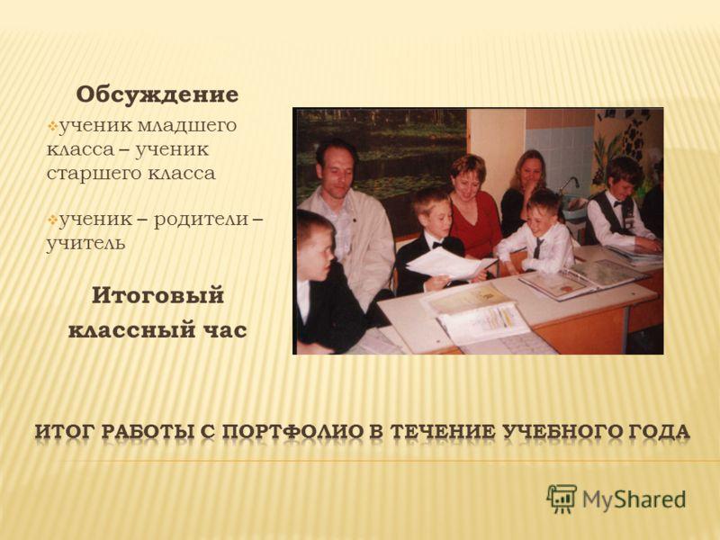 Обсуждение ученик младшего класса – ученик старшего класса ученик – родители – учитель Итоговый классный час