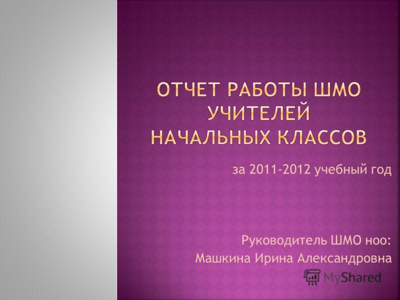 за 2011-2012 учебный год Руководитель ШМО ноо: Машкина Ирина Александровна