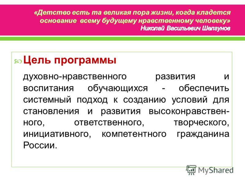 Цель программы духовно-нравственного развития и воспитания обучающихся - обеспечить системный подход к созданию условий для становления и развития высоконравствен- ного, ответственного, творческого, инициативного, компетентного гражданина России.