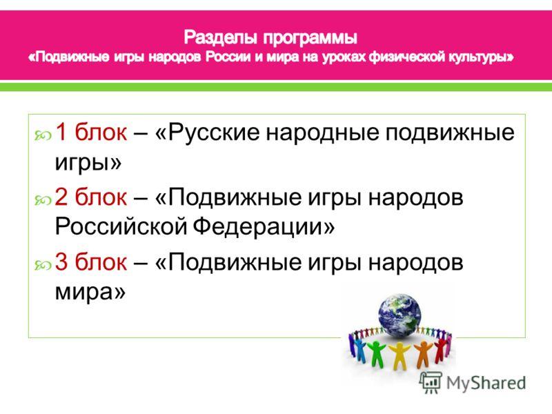 1 блок – «Русские народные подвижные игры» 2 блок – «Подвижные игры народов Российской Федерации» 3 блок – «Подвижные игры народов мира»