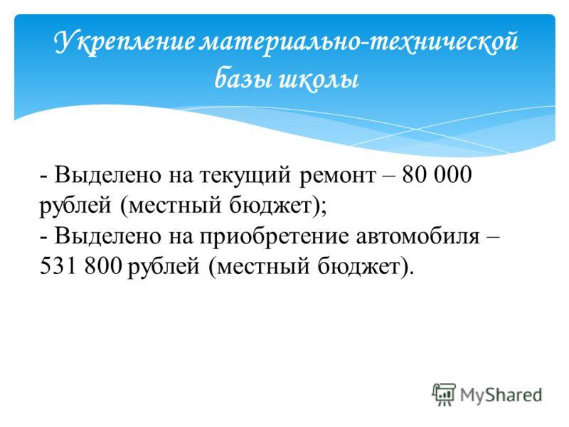 - Выделено на текущий ремонт – 80 000 рублей (местный бюджет); - Выделено на приобретение автомобиля – 531 800 рублей (местный бюджет).
