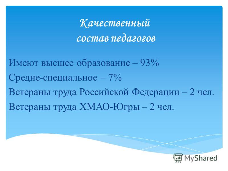 Качественный состав педагогов Имеют высшее образование – 93% Средне-специальное – 7% Ветераны труда Российской Федерации – 2 чел. Ветераны труда ХМАО-Югры – 2 чел.