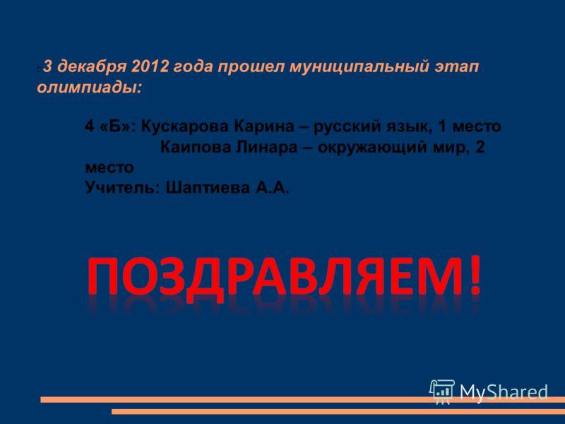 3 декабря 2012 года прошел муниципальный этап олимпиады: 4 «Б»: Кускарова Карина – русский язык, 1 место Каипова Линара – окружающий мир, 2 место Учитель: Шаптиева А.А.