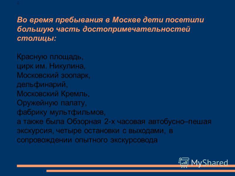 Во время пребывания в Москве дети посетили большую часть достопримечательностей столицы: Красную площадь, цирк им. Никулина, Московский зоопарк, дельфинарий, Московский Кремль, Оружейную палату, фабрику мультфильмов, а также была Обзорная 2-х часовая