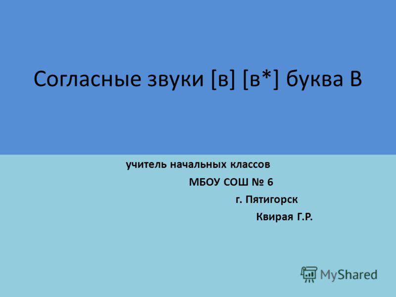 Согласные звуки [в] [в*] буква В учитель начальных классов МБОУ СОШ 6 г. Пятигорск Квирая Г.Р.