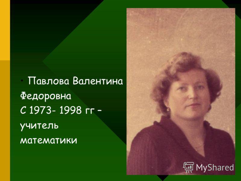 Павлова Валентина Федоровна С 1973- 1998 гг – учитель математики