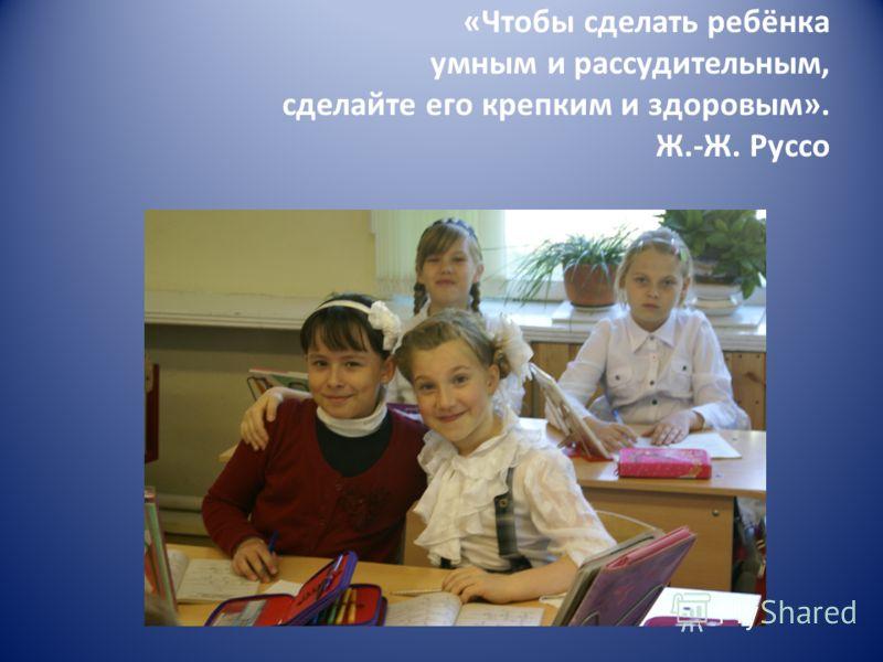 «Чтобы сделать ребёнка умным и рассудительным, сделайте его крепким и здоровым». Ж.-Ж. Руссо