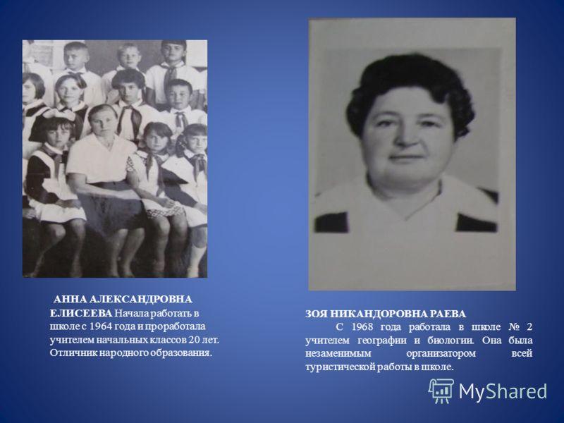 АННА АЛЕКСАНДРОВНА ЕЛИСЕЕВА Начала работать в школе с 1964 года и проработала учителем начальных классов 20 лет. Отличник народного образования. ЗОЯ НИКАНДОРОВНА РАЕВА С 1968 года работала в школе 2 учителем географии и биологии. Она была незаменимым