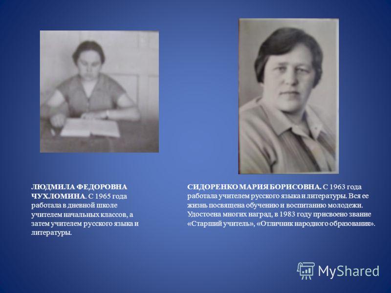 ЛЮДМИЛА ФЕДОРОВНА ЧУХЛОМИНА. С 1965 года работала в дневной школе учителем начальных классов, а затем учителем русского языка и литературы. СИДОРЕНКО МАРИЯ БОРИСОВНА. С 1963 года работала учителем русского языка и литературы. Вся ее жизнь посвящена о