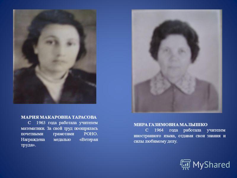 МАРИЯ МАКАРОВНА ТАРАСОВА С 1963 года работала учителем математики. За свой труд поощрялась почетными грамотами РОНО. Награждена медалью «Ветеран труда». МИРА ГАЗИМОВНА МАЛЫШКО С 1964 года работала учителем иностранного языка, отдавая свои знания и си