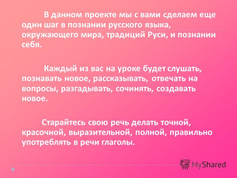 В данном проекте мы с вами сделаем еще один шаг в познании русского языка, окружающего мира, традиций Руси, и познании себя. Каждый из вас на уроке будет слушать, познавать новое, рассказывать, отвечать на вопросы, разгадывать, сочинять, создавать но