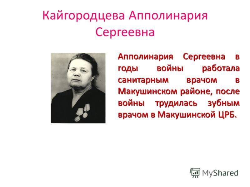 Кайгородцева Апполинария Сергеевна Апполинария Сергеевна в годы войны работала санитарным врачом в Макушинском районе, после войны трудилась зубным врачом в Макушинской ЦРБ.