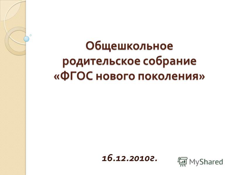 Общешкольное родительское собрание « ФГОС нового поколения » 16.12.2010 г.