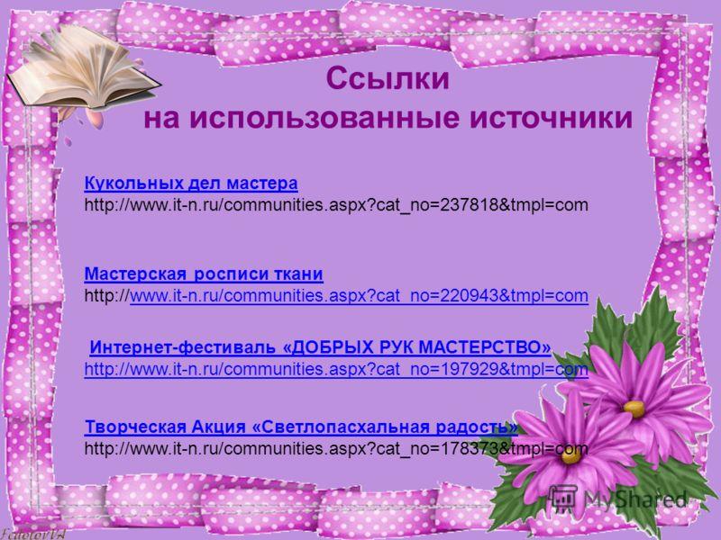 Ссылки на использованные источники Кукольных дел мастера http://www.it-n.ru/communities.aspx?cat_no=237818&tmpl=com Мастерская росписи ткани http://www.it-n.ru/communities.aspx?cat_no=220943&tmpl=comwww.it-n.ru/communities.aspx?cat_no=220943&tmpl=com