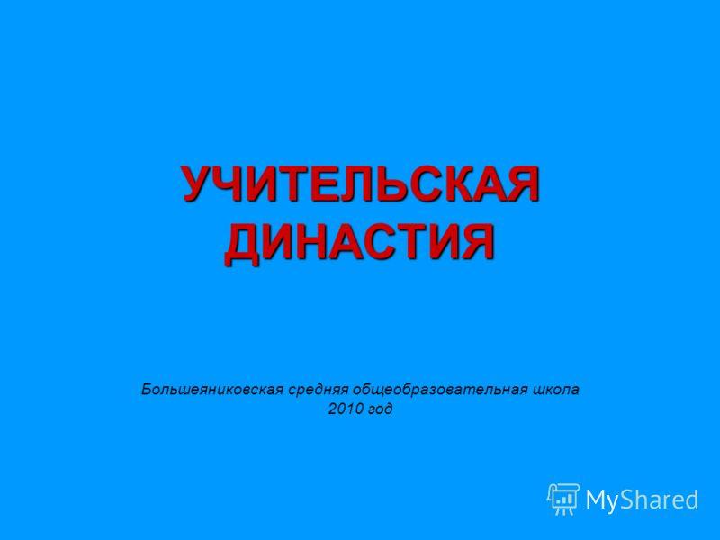 УЧИТЕЛЬСКАЯ ДИНАСТИЯ Большеяниковская средняя общеобразовательная школа 2010 год