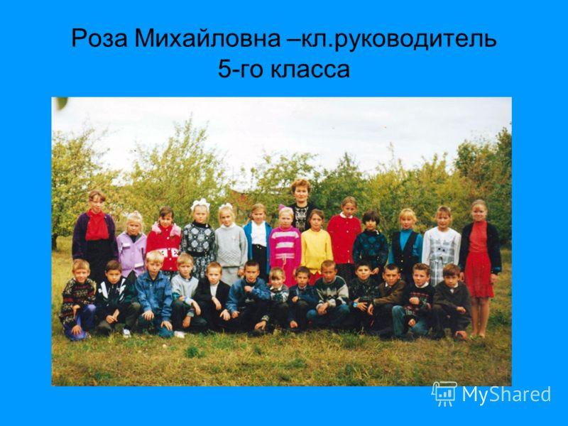 Роза Михайловна –кл.руководитель 5-го класса