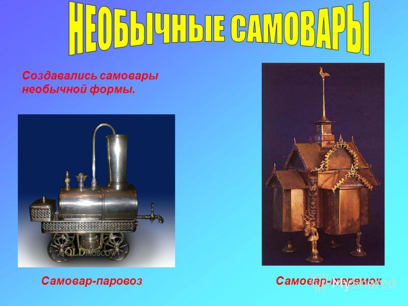 Самовар-паровозСамовар-теремок Создавались самовары необычной формы.